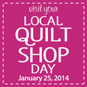 Visit Your Local Quilt Shop Day - January 24, 2013