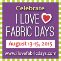 I Love Fabric Days - August 13-15, 2015