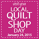 Visit Your Local Quilt Shop Day - January 24, 2015